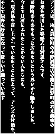 アンズは、地元辰野町の小野酒造店の麹と辰野町のお米屋の米を使用し移動式甘酒屋さんです。辰野町のものをもっと広めたいという思いから誕生しました。今まで甘酒にふれたことがない人たちにも、当店商品を召し上がっていただくことによって、アンズの甘酒を、そして辰野を好きになってほしいと願っています
